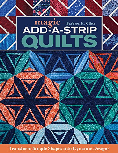 Strip Quilt Designs - Magic Add-a-Strip Quilts: Transform Simple Shapes into Dynamic Designs
