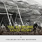 The Klondike Gold Rush: The History of the Late 19th-Century Gold Rush in Alaska and the Yukon |  Charles River Editors