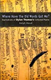 img - for Where Have the Old Words Got Me?: Explications of Dylan Thomas's Collected Poems, 1934-1953 book / textbook / text book