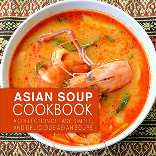 (Asian Soup Cookbook: A Collection of Easy, Simple and Delicious Asian Soups (2nd Edition) )