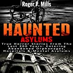 Haunted Asylums: True Horror Stories from the Last 200 Years: Entering Abandoned Orphanages, Hospitals & Mental Asylums | Roger P. Mills