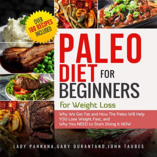 Paleo Diet for Beginners for Weight Loss: Why We Get Fat and How the Paleo Will Help You Lose Weight Fast, and Why You Need to Start Doing It Now: Over 100 Primal Fat Burner Recipes by Lady Pannana, Gary Durant, John Taubes