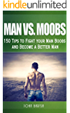Man vs. Moobs: 150 Tips to Fight Your Man Boobs and Become a Better Man (B.A.M. Series (Be A Man))