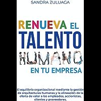 RENUEVA EL TALENTO HUMANO EN TU EMPRESA: El equilibrio organizacional mediante la gestión de arquitecturas humanas y la alineación de la oferta de valor a los empleados, accionistas y clientes.