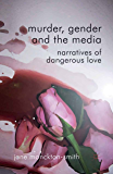 Murder, Gender and the Media: Narratives of Dangerous Love