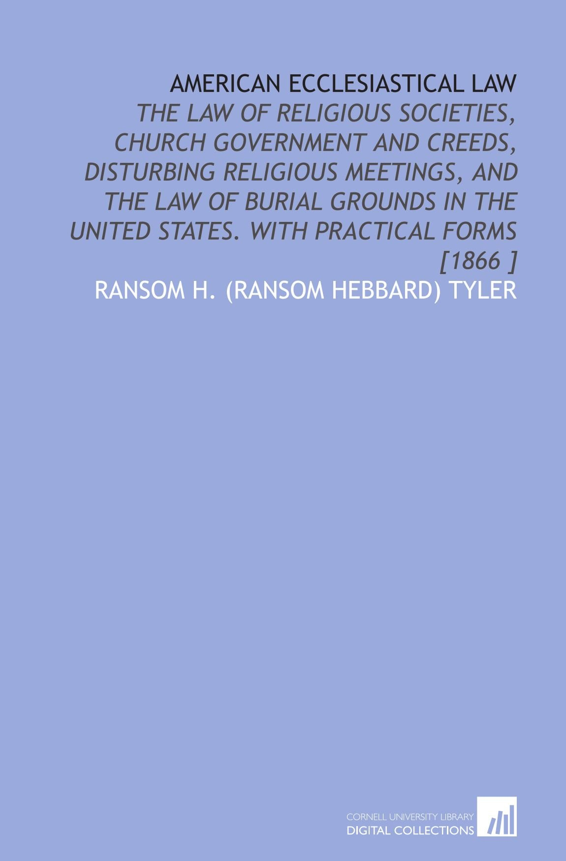 American Ecclesiastical Law: The Law of Religious Societies, Church Government and Creeds, Disturbing Religious Meetings, and the Law of Burial ... United States.  With Practical Forms [1866 ] PDF