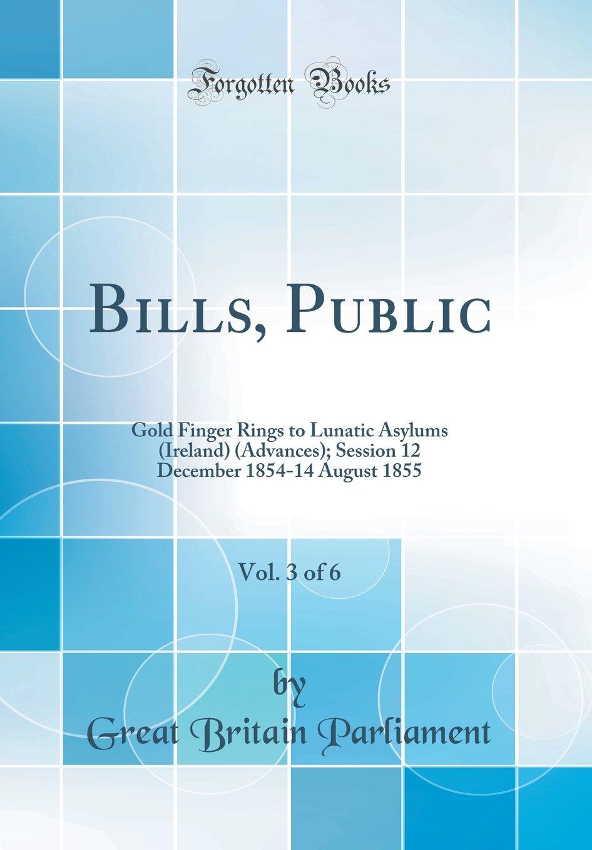 Download Bills, Public, Vol. 3 of 6: Gold Finger Rings to Lunatic Asylums (Ireland) (Advances); Session 12 December 1854-14 August 1855 (Classic Reprint) PDF