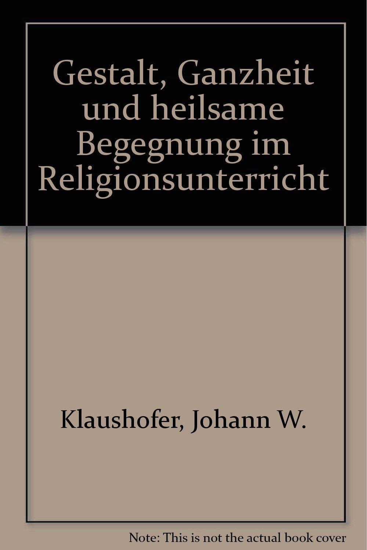 Gestalt, Ganzheit und heilsame Begegnung im Religionsunterricht
