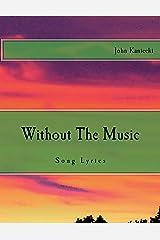 Without The Music: Song Lyrics (Song Lyrics Of John Kaniecki) (Volume 1) Paperback