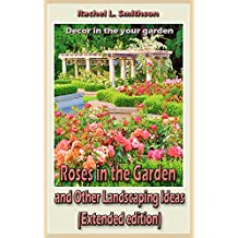 Roses in the Garden and Other Landscaping Ideas (Extended edition): Decor in the your garden