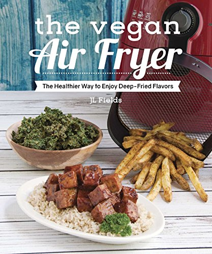 The Vegan Air Fryer: The Healthier Way to Enjoy Deep-Fried Flavors by JL Fields