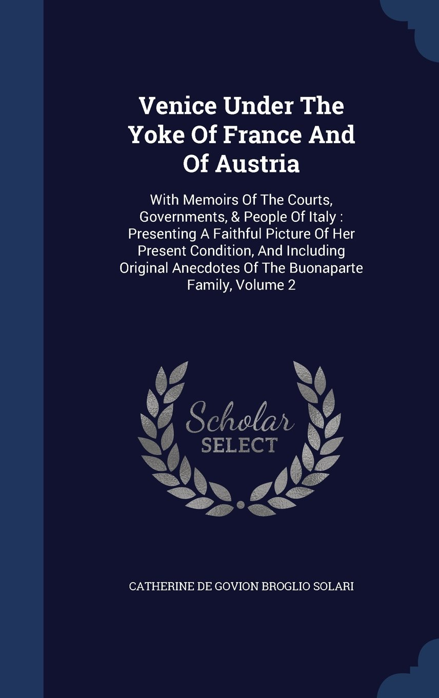 Download Venice Under the Yoke of France and of Austria: With Memoirs of the Courts, Governments, & People of Italy: Presenting a Faithful Picture of Her ... Anecdotes of the Buonaparte Family, Volume 2 pdf