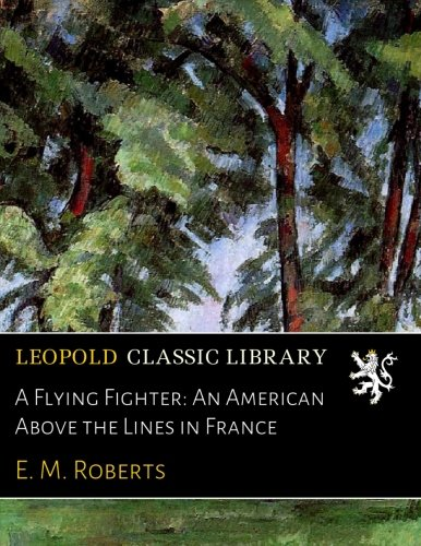 Read Online A Flying Fighter: An American Above the Lines in France ebook
