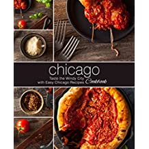 Chicago Cookbook: Taste the Windy City with Easy Chicago Recipes (2nd Edition)