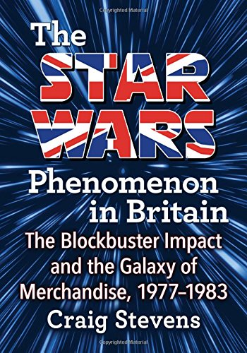 The Star Wars Phenomenon in Britain: The Blockbuster Impact and the Galaxy of Merchandise, 1977-1983 ()