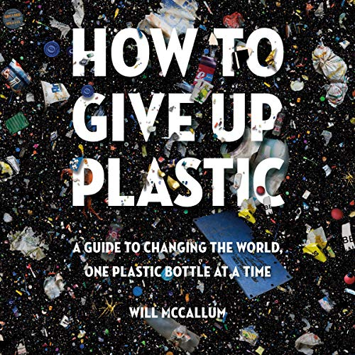 How to Give Up Plastic: A Guide to Changing the World, One Plastic Bottle at a Time (Changing The World One Word At A Time)