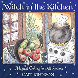 Witch in the Kitchen: Magical Cooking for All Seasons by [Johnson, Cait]