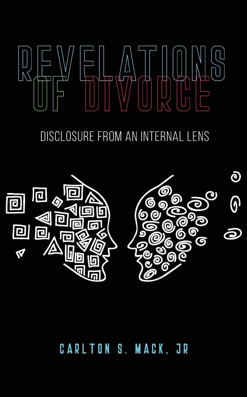 Revelations of Divorce: Disclosure from an Internal Lens: Carlton S. Mack  Jr: 9781948796095: Amazon.com: Books