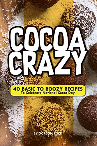 Cocoa Crazy: 40 Basic to Boozy Recipes - To Celebrate National Cocoa Day by Gordon Rock