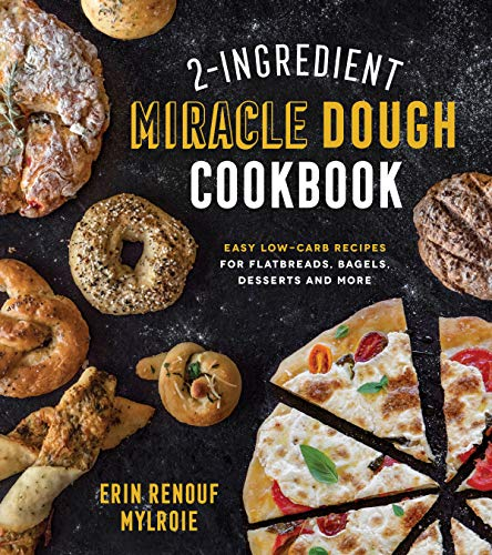 2-Ingredient Miracle Dough Cookbook: Easy Lower-Carb Recipes for Flatbreads, Bagels, Desserts and More by Erin Mylroie
