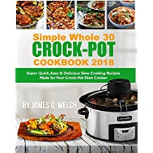 Simple Whole 30 Crock-Pot Cookbook 2018: Super Quick, Easy & Delicious Slow Cooking Recipes Made for Your Crock-Pot Slow Cooker (Skinny tasty Flavored Crock-Pot Slow Cooker Whole 30 Diet Recipes Book)