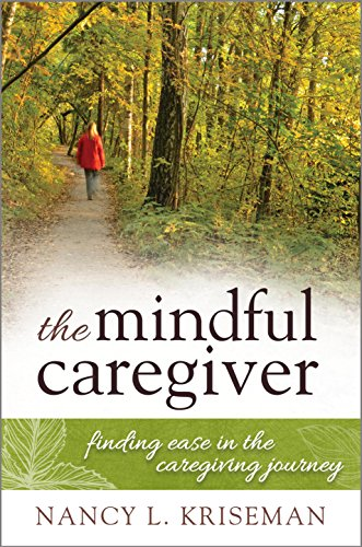 The Mindful Caregiver: Finding Ease in the Caregiving Journey 1st Edition