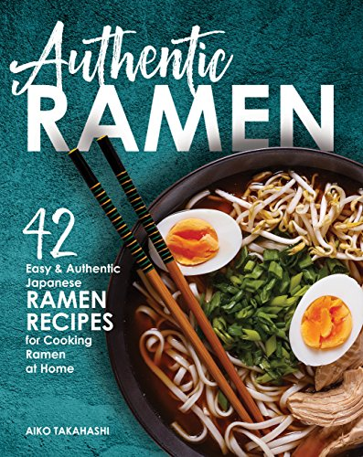 Authentic Ramen: 42 Easy and Authentic Japanese Ramen Recipes for Cooking Ramen at Home