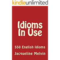 Idioms In Use: 550 ENGLISH IDIOMS (Idioms In Use   Book 1) (English Edition)