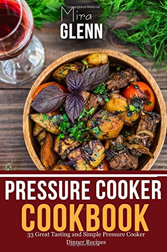Pressure Cooker Cookbook:  33 Great Tasting & Simple Pressure Cooker Dinner Recipes pdf
