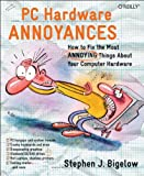 PC Hardware Annoyances : How to Fix the Most Annoying Things about Your Computer Hardware, Bigelow, Stephen J., 0596007159