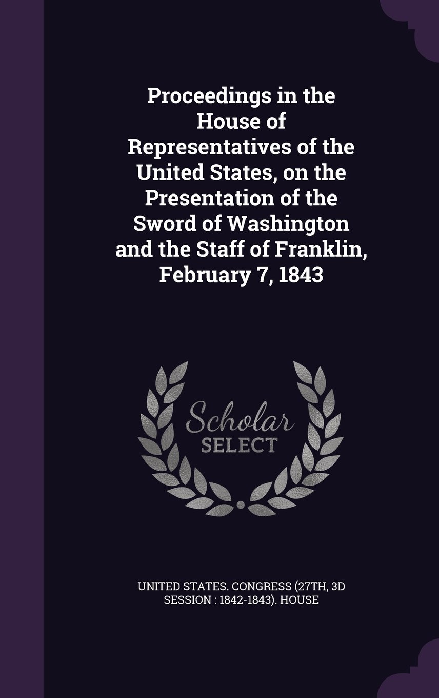 Proceedings in the House of Representatives of the United States, on the Presentation of the Sword of Washington and the Staff of Franklin, February 7, 1843 ebook