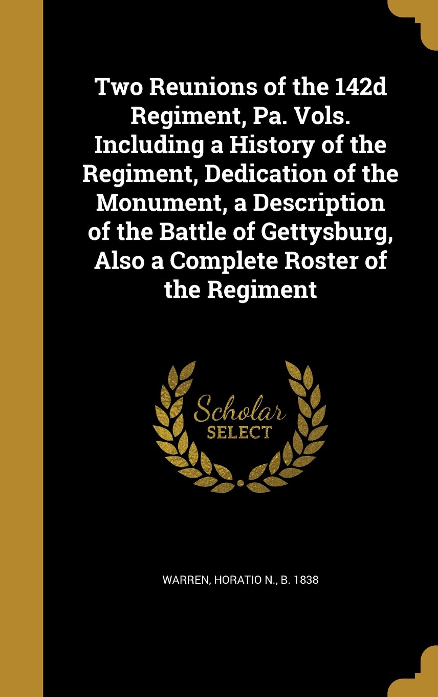 Download Two Reunions of the 142d Regiment, Pa. Vols. Including a History of the Regiment, Dedication of the Monument, a Description of the Battle of Gettysburg, Also a Complete Roster of the Regiment pdf epub