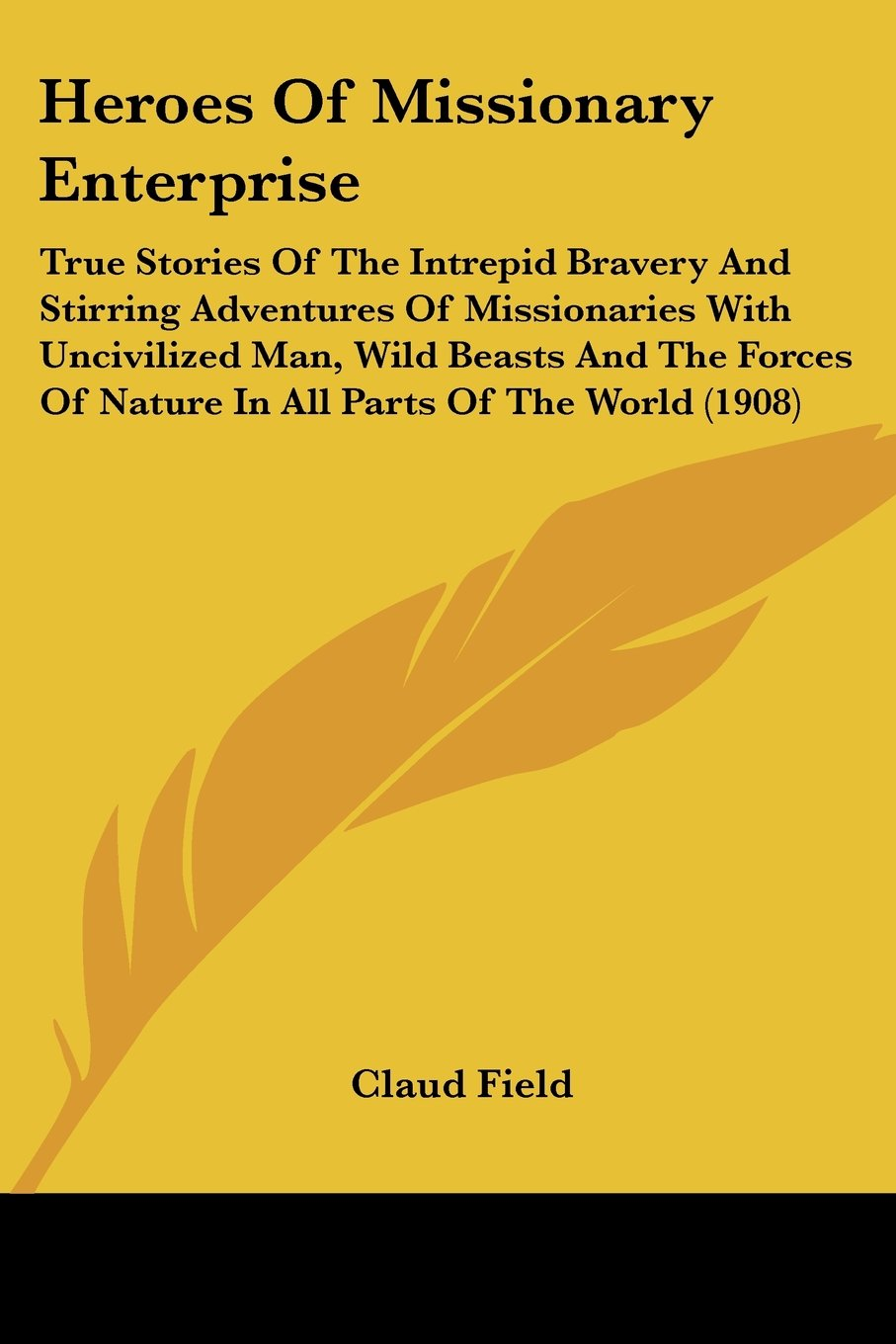 Read Online Heroes Of Missionary Enterprise: True Stories Of The Intrepid Bravery And Stirring Adventures Of Missionaries With Uncivilized Man, Wild Beasts And ... Of Nature In All Parts Of The World (1908) ebook