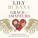 Grace for Amateurs: Field Notes on a Journey Back to Faith | Lily Burana