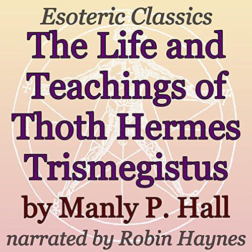 The Life and Teachings of Thoth Hermes Trismegistus: Esoteric Classics