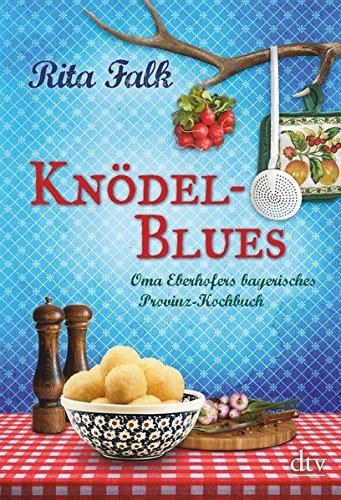 Knödel-Blues: Oma Eberhofers bayerisches Provinz-Kochbuch