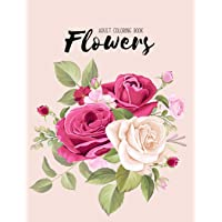 Flowers Coloring Book: An Adult Coloring Book with Bouquets, Wreaths, Swirls, Floral, Patterns, Decorations, Inspirational Designs, and Much More!