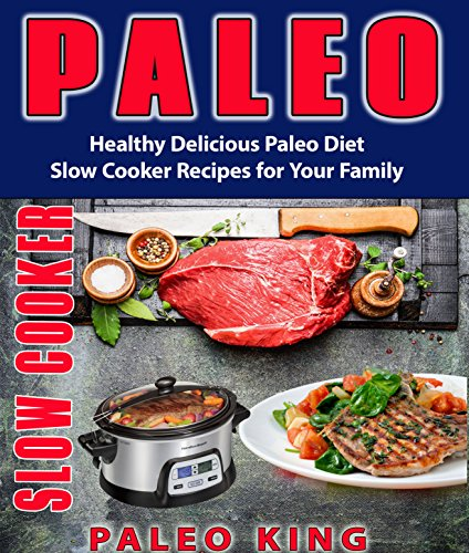 Paleo Slow Cooker: Healthy Delicious Paleo Diet Slow Cooker Recipes for Your Family (Slow cooker recipes, Low carb diet, Paleo diet recipes, Paleo Cookbook, Ketogenic Diet, Ketogenic recipes) by PaleoKing Caveman