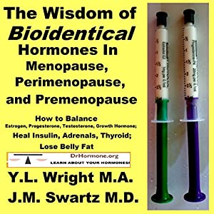 The Wisdom of Bioidentical Hormones in Menopause, Perimenopause, and Premenopause: How to Balance Estrogen, Progesterone, Testosterone, Growth Hormone; Heal Insulin, Adrenals, Thyroid; Lose Belly Fat Audiobook