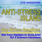 Anti-Stress Island: Say Stress Goodbye: With Power Highlights for Stress Relief NLP & Brainwave Entrainment | Ute Hagedorn