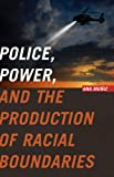 Police, Power, and the Production of Racial Boundaries (Critical Issues in Crime and Society)