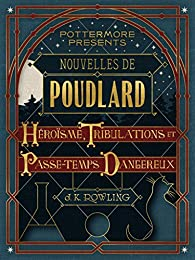 Nouvelles de Poudlard : Héroïsme, Tribulations et Passe-temps Dangereux par J. K. Rowling