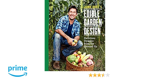 Jamie Durieu0027s Edible Garden Design: Delicious Designs From The Ground Up:  Jamie Durie: 9780062345523: Amazon.com: Books