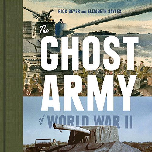 The Ghost Army of World War II: How One Top-Secret Unit Deceived the Enemy with Inflatable Tanks, Sound Effects, and Other Audacious Fakery cover