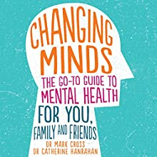Changing Minds: The Go-to Guide to Mental Health for Family and Friends Audiobook by Mark Cross, Catherine Hanrahan Narrated by Mark Cross