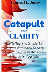 Catapult Your Clarity: How To Tap Into Simple But Effective Strategies To Keep Moving Towards Better Clarity & Focus In Your Life Kindle Edition