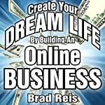Create Your Dream Life by Building an Online Business: The 90 Day Plan to Jumpstart an Amazing Future | Brad Reis