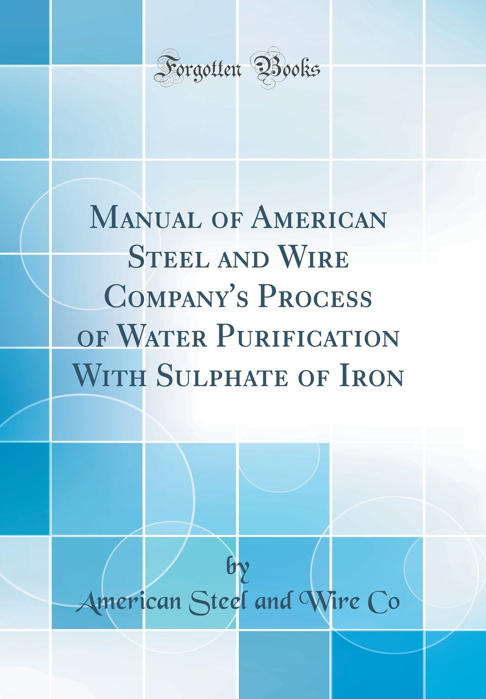 Manual of American Steel and Wire Company\'s Process of Water ...