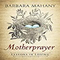 Motherprayer: Lessons in Loving Audiobook by Barbara Mahany Narrated by Erin Moon