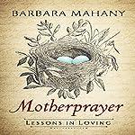 Motherprayer: Lessons in Loving   Barbara Mahany